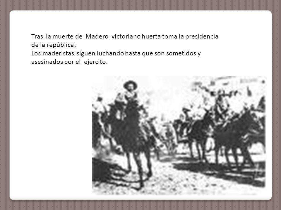Tras la muerte de Madero victoriano huerta toma la presidencia de la república.