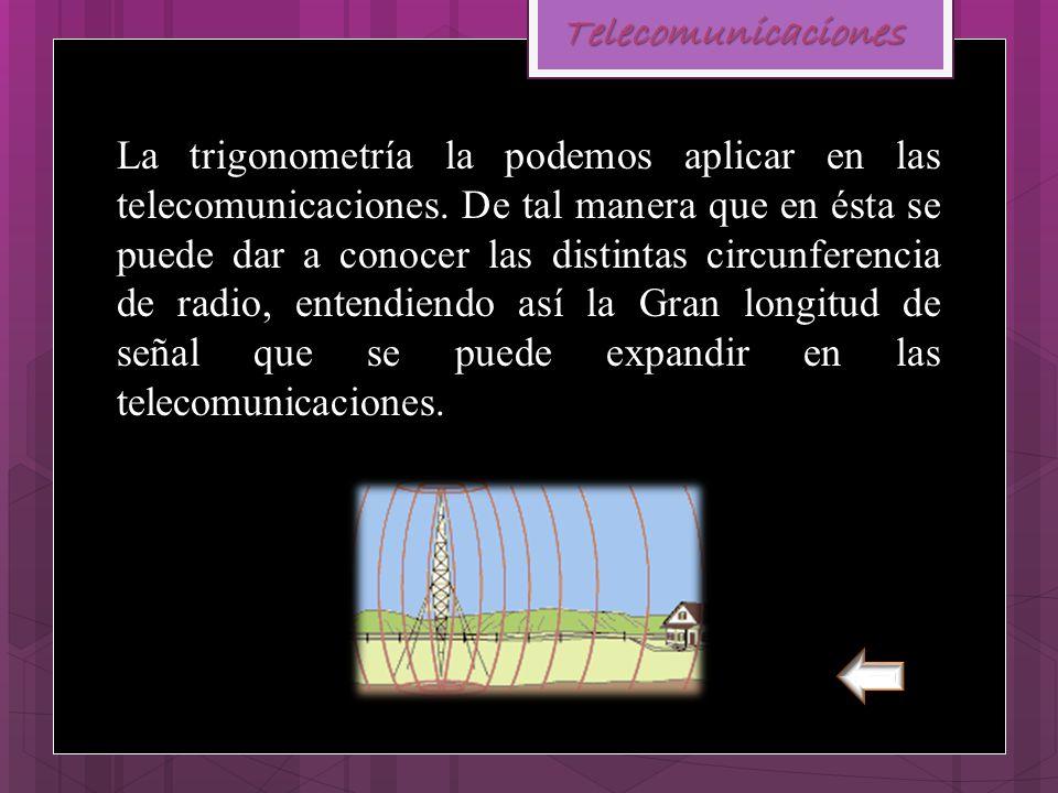 Telecomunicaciones La trigonometría la podemos aplicar en las telecomunicaciones. De tal manera que en ésta se puede dar a conocer las distintas circu