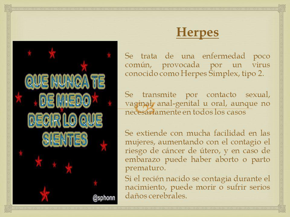  Herpes Se trata de una enfermedad poco común, provocada por un virus conocido como Herpes Simplex, tipo 2. Se transmite por contacto sexual, vaginal