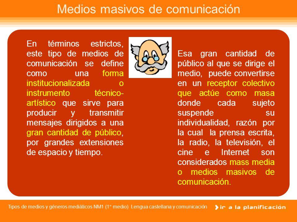 Tipos de medios y géneros mediáticos NM1 (1° medio) Lengua castellana y comunicación Medios masivos de comunicación Es probable que hayas escuchado hablar muchas veces del concepto de medios masivos de comunicación o mass media y también es probable que pienses que entre ellos se considera a la prensa escrita, la radio y la televisión.