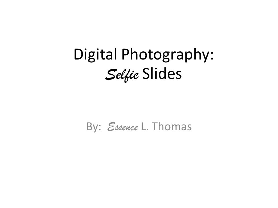 Digital Photography: Selfie Slides By: Essence L. Thomas