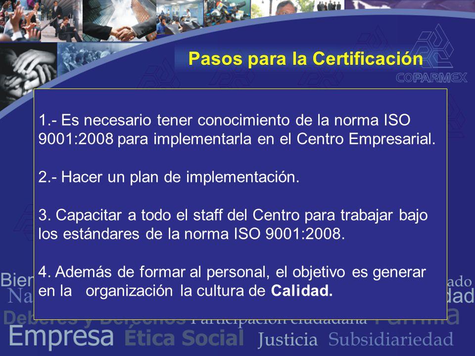 Pasos para la Certificación 1.- Es necesario tener conocimiento de la norma ISO 9001:2008 para implementarla en el Centro Empresarial.