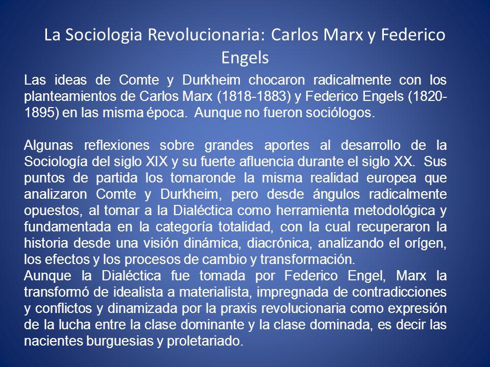 La Sociologia Revolucionaria: Carlos Marx y Federico Engels Las ideas de Comte y Durkheim chocaron radicalmente con los planteamientos de Carlos Marx (1818-1883) y Federico Engels (1820- 1895) en las misma época.
