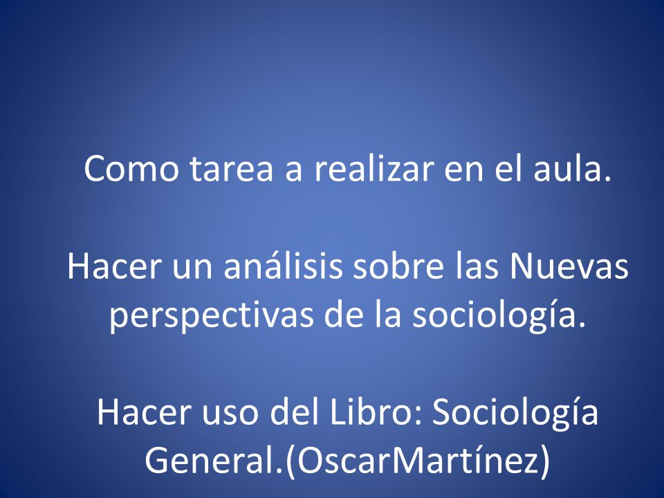 Como tarea a realizar en el aula.Hacer un análisis sobre las Nuevas perspectivas de la sociología.