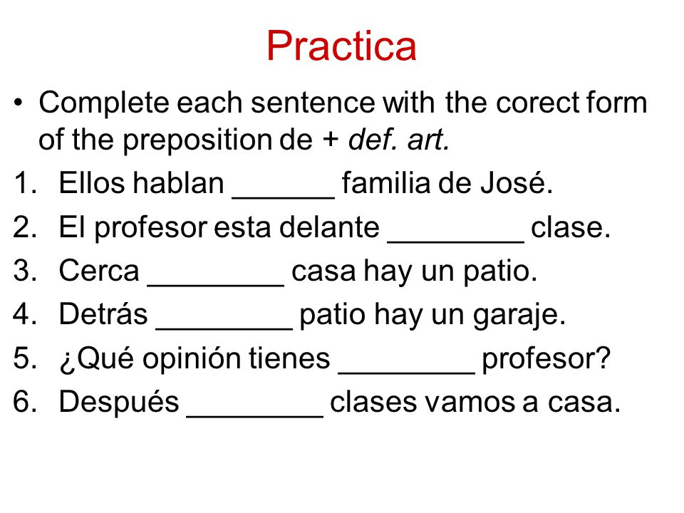 Practica Complete each sentence with the corect form of the preposition de + def.