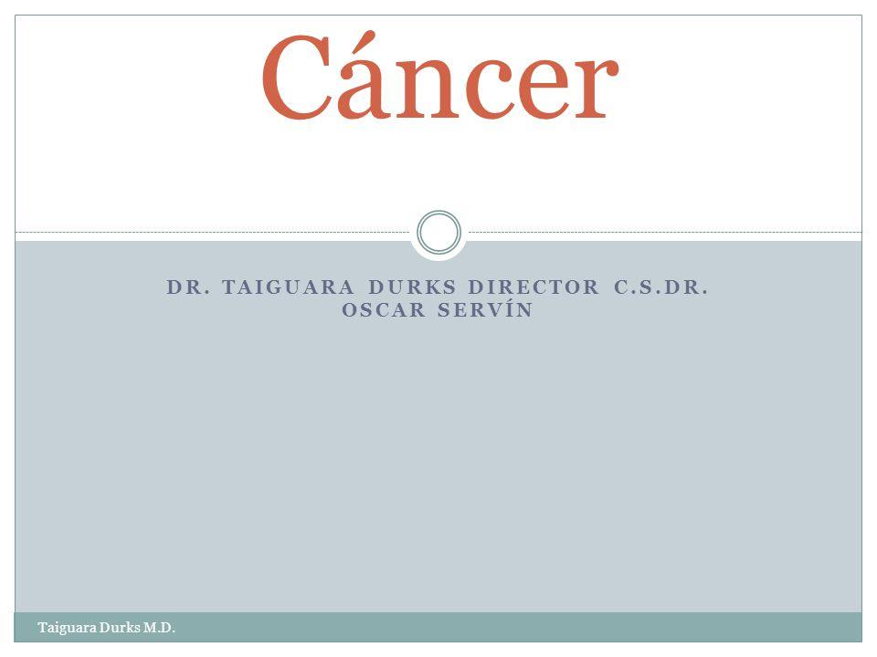 DR. TAIGUARA DURKS DIRECTOR C.S.DR. OSCAR SERVÍN Cáncer Taiguara Durks M.D.
