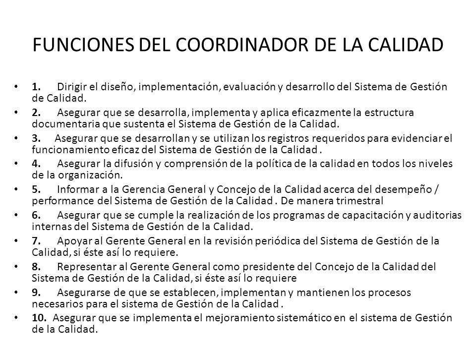 FUNCIONES DEL COORDINADOR DE LA CALIDAD 1. Dirigir el diseño, implementación, evaluación y desarrollo del Sistema de Gestión de Calidad. 2. Asegurar q