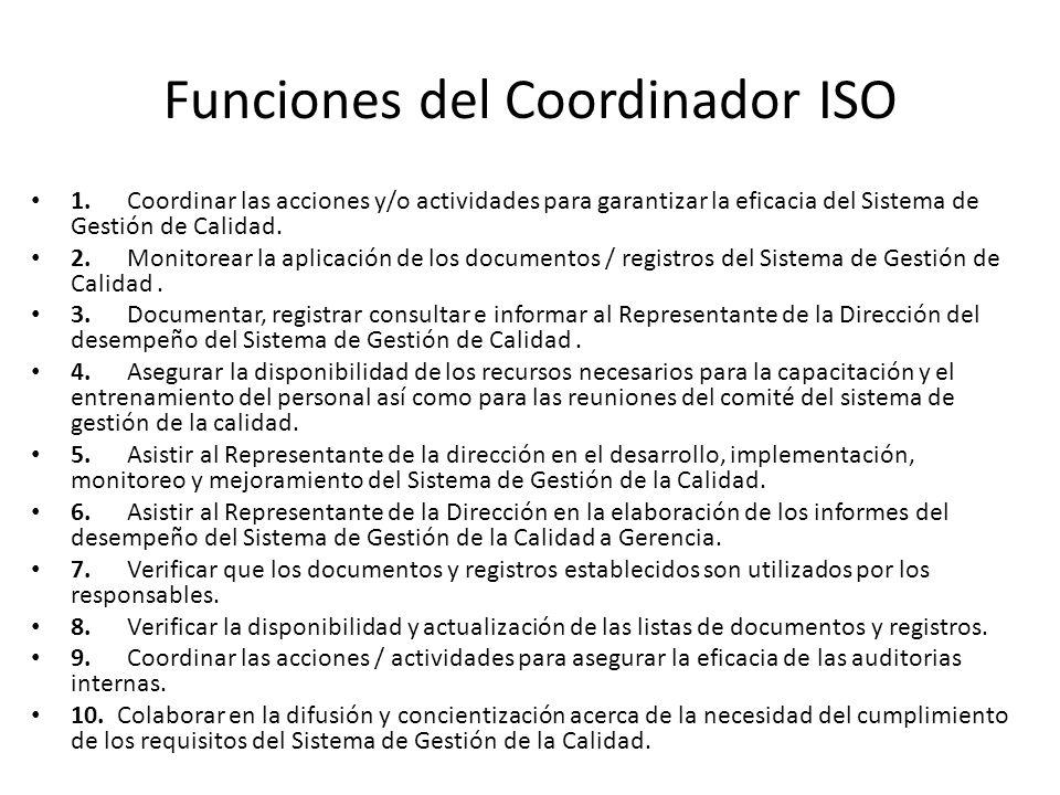 Funciones del Coordinador ISO 1. Coordinar las acciones y/o actividades para garantizar la eficacia del Sistema de Gestión de Calidad. 2. Monitorear l