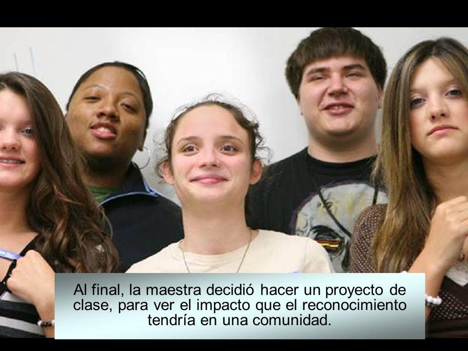 Al final, la maestra decidió hacer un proyecto de clase, para ver el impacto que el reconocimiento tendría en una comunidad.