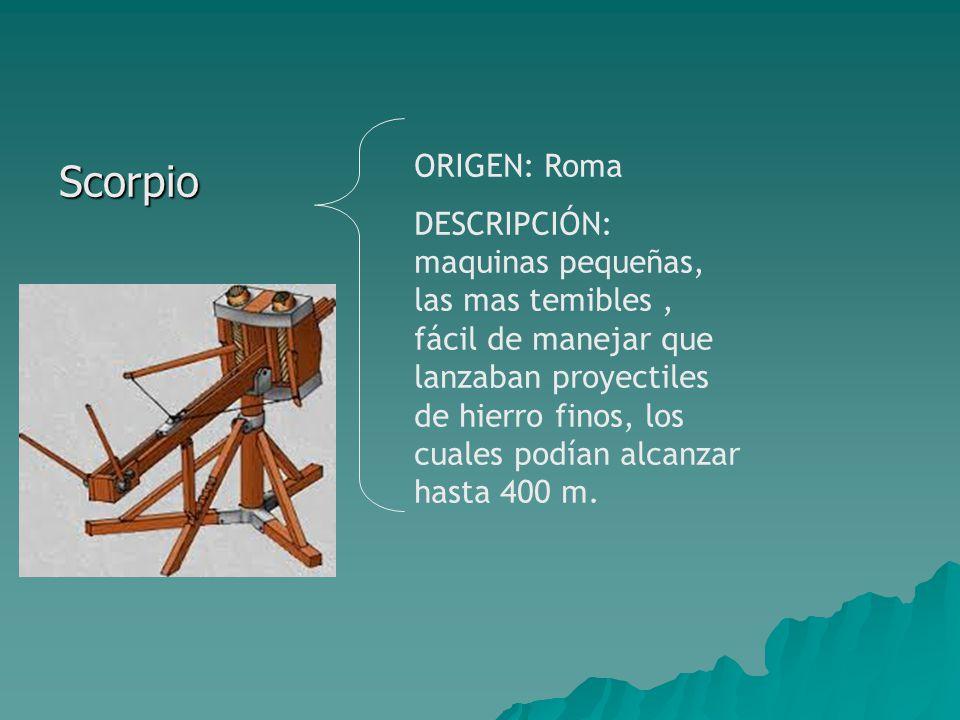 Scorpio ORIGEN: Roma DESCRIPCIÓN: maquinas pequeñas, las mas temibles, fácil de manejar que lanzaban proyectiles de hierro finos, los cuales podían alcanzar hasta 400 m.