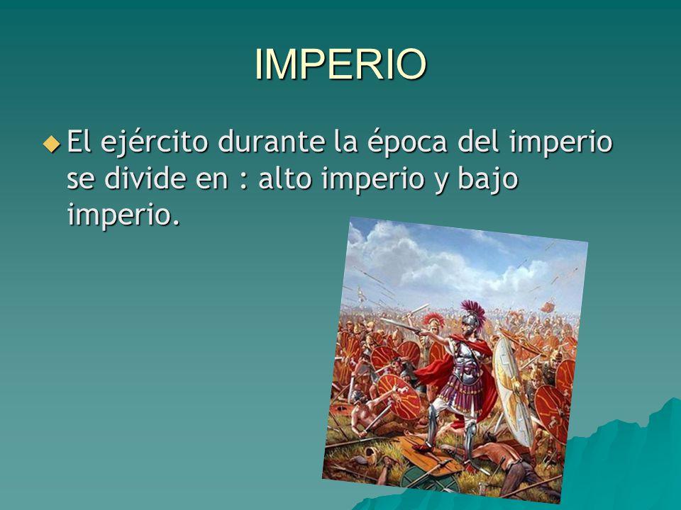 IMPERIO  El ejército durante la época del imperio se divide en : alto imperio y bajo imperio.