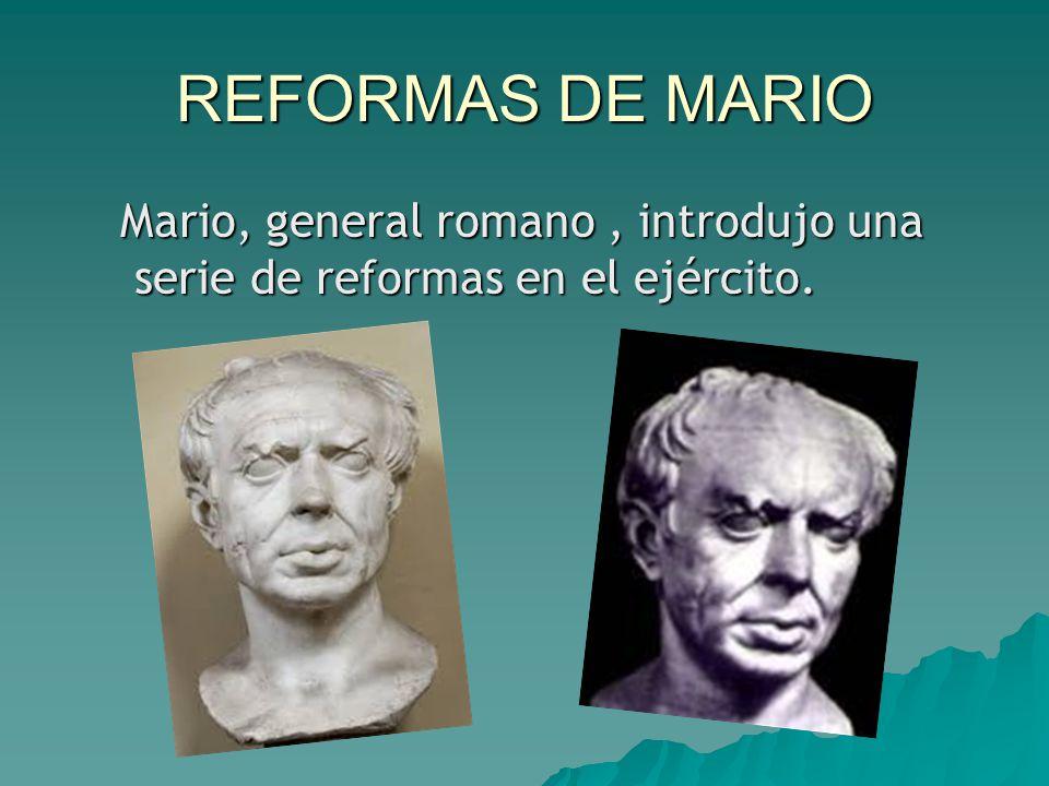 REFORMAS DE MARIO Mario, general romano, introdujo una serie de reformas en el ejército.