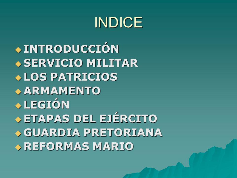 INDICE  INTRODUCCIÓN  SERVICIO MILITAR  LOS PATRICIOS  ARMAMENTO  LEGIÓN  ETAPAS DEL EJÉRCITO  GUARDIA PRETORIANA  REFORMAS MARIO