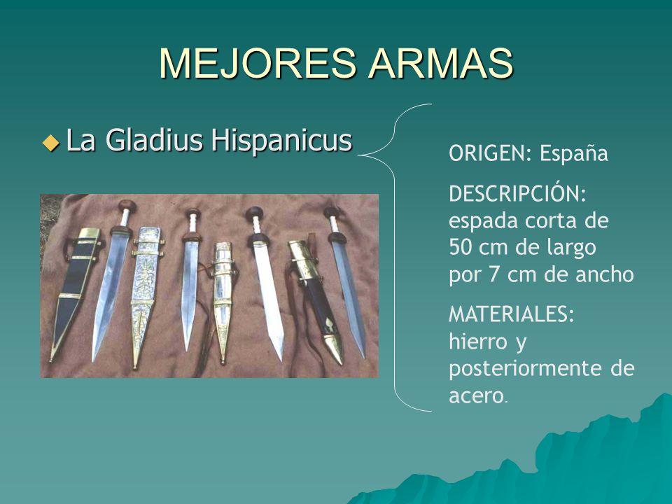 MEJORES ARMAS  La Gladius Hispanicus ORIGEN: España DESCRIPCIÓN: espada corta de 50 cm de largo por 7 cm de ancho MATERIALES: hierro y posteriormente de acero.