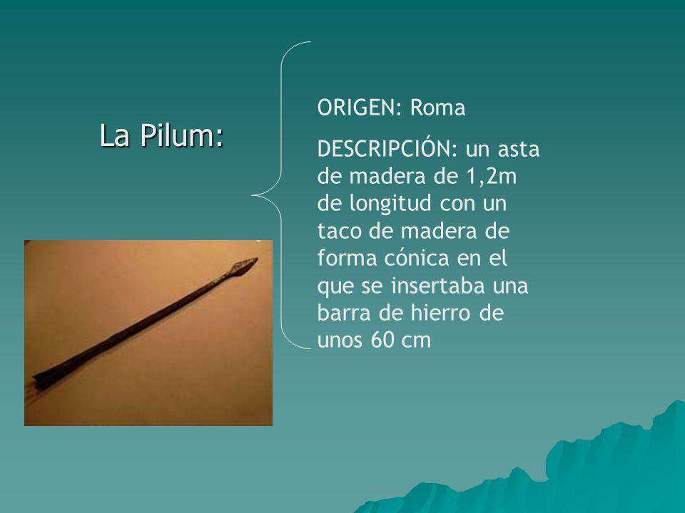 La Pilum: La Pilum: ORIGEN: Roma DESCRIPCIÓN: un asta de madera de 1,2m de longitud con un taco de madera de forma cónica en el que se insertaba una barra de hierro de unos 60 cm