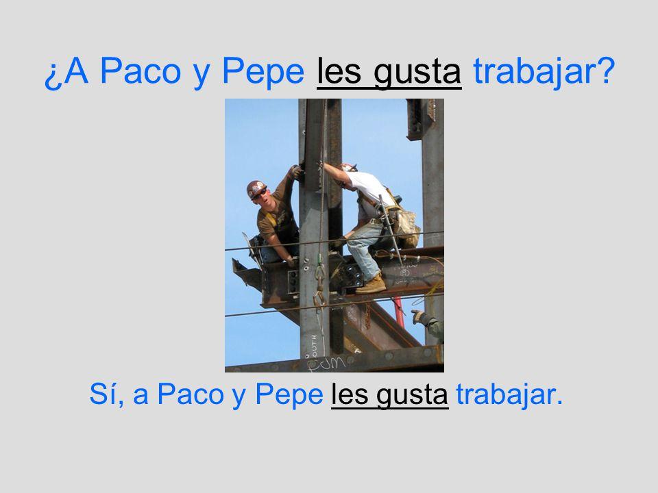 ¿A Paco y Pepe les gusta trabajar? Sí, a Paco y Pepe les gusta trabajar.