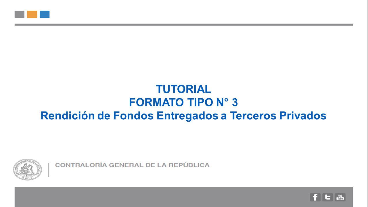 TUTORIAL FORMATO TIPO N° 3 Rendición de Fondos Entregados a Terceros Privados