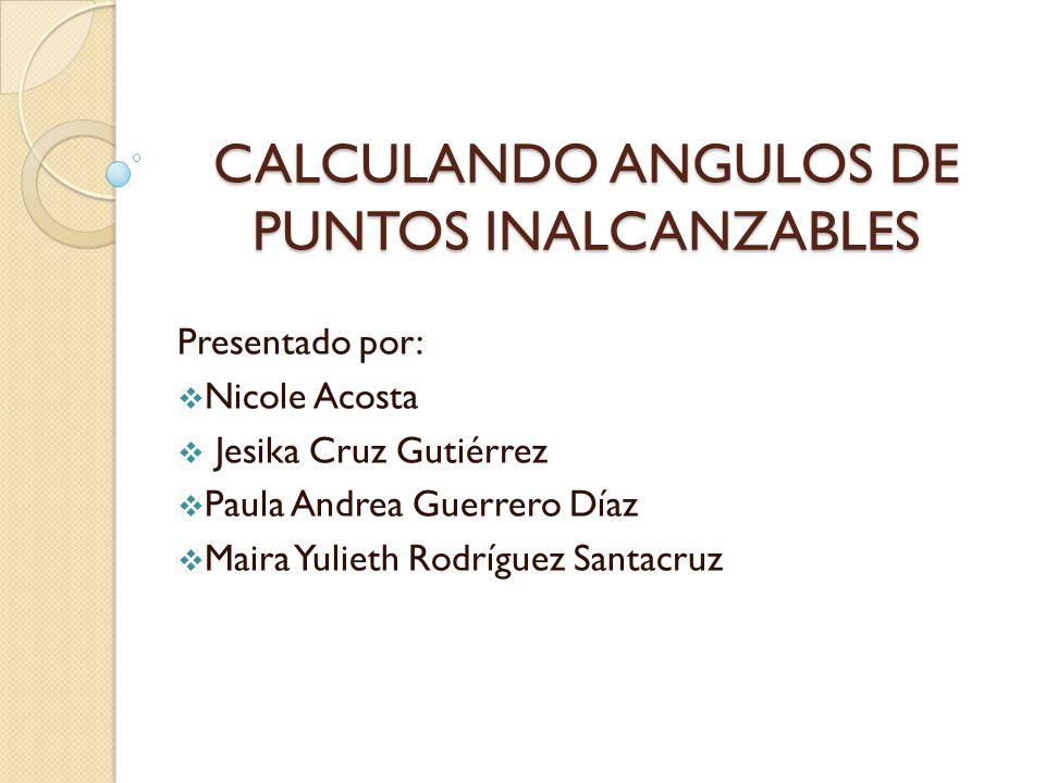 CALCULANDO ANGULOS DE PUNTOS INALCANZABLES Presentado por:  Nicole Acosta  Jesika Cruz Gutiérrez  Paula Andrea Guerrero Díaz  Maira Yulieth Rodríguez Santacruz
