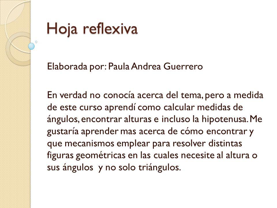 Hoja reflexiva Elaborada por: Paula Andrea Guerrero En verdad no conocía acerca del tema, pero a medida de este curso aprendí como calcular medidas de ángulos, encontrar alturas e incluso la hipotenusa.