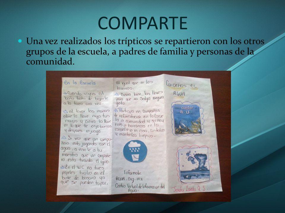 COMPARTE Una vez realizados los trípticos se repartieron con los otros grupos de la escuela, a padres de familia y personas de la comunidad.