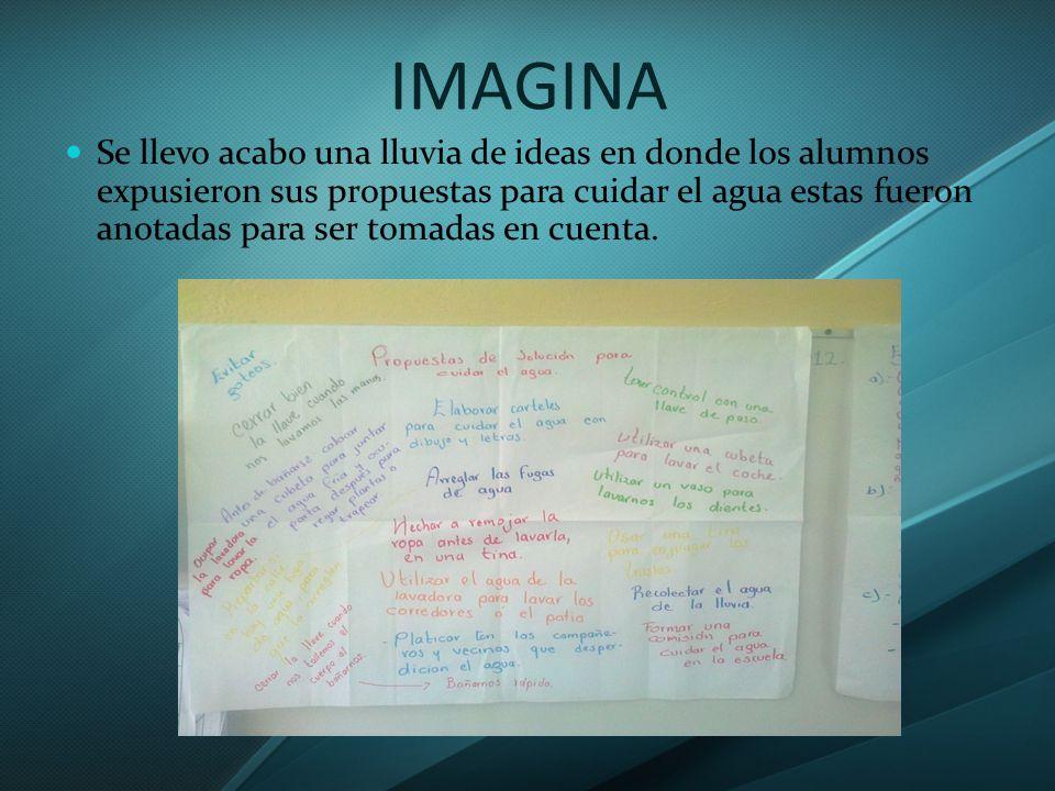 IMAGINA Se llevo acabo una lluvia de ideas en donde los alumnos expusieron sus propuestas para cuidar el agua estas fueron anotadas para ser tomadas en cuenta.