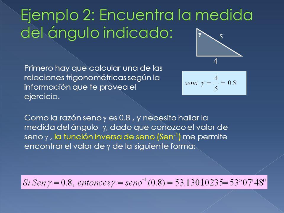  4 5 Como la razón seno  es 0.8, y necesito hallar la medida del ángulo , dado que conozco el valor de seno , la función inversa de seno (Sen -1 ) me permite encontrar el valor de  de la siguiente forma: Primero hay que calcular una de las relaciones trigonométricas según la información que te provea el ejercicio.