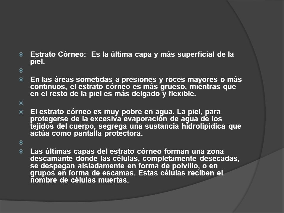  Estrato Córneo: Es la última capa y más superficial de la piel.   En las áreas sometidas a presiones y roces mayores o más continuos, el estrato c