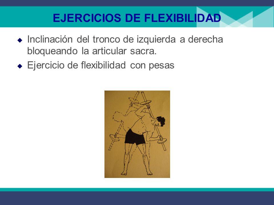 EJERCICIOS DE FLEXIBILIDAD  Inclinación del tronco de izquierda a derecha bloqueando la articular sacra.