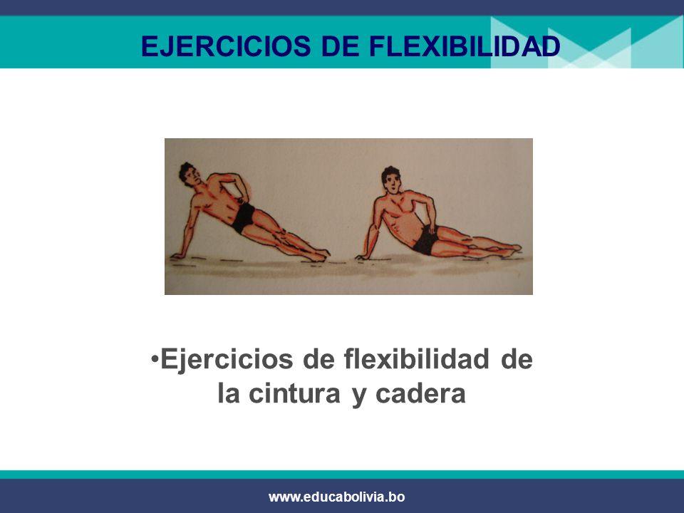 www.educabolivia.bo EJERCICIOS DE FLEXIBILIDAD  Trabajan los músculos abductores del muslo y los músculos de los dorsales y oblicuos.