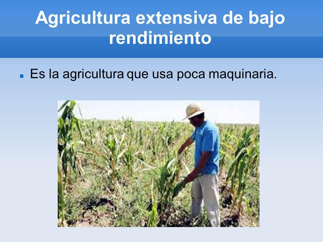 Agricultura extensiva de bajo rendimiento Es la agricultura que usa poca maquinaria.