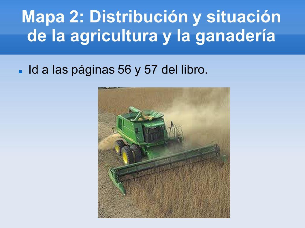 Mapa 2: Distribución y situación de la agricultura y la ganadería Id a las páginas 56 y 57 del libro.