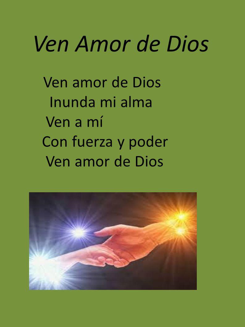 Ven Amor de Dios Ven amor de Dios Inunda mi alma Ven a mí Con fuerza y poder Ven amor de Dios