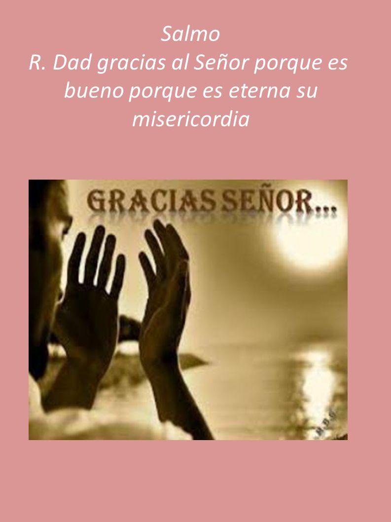 Salmo R. Dad gracias al Señor porque es bueno porque es eterna su misericordia