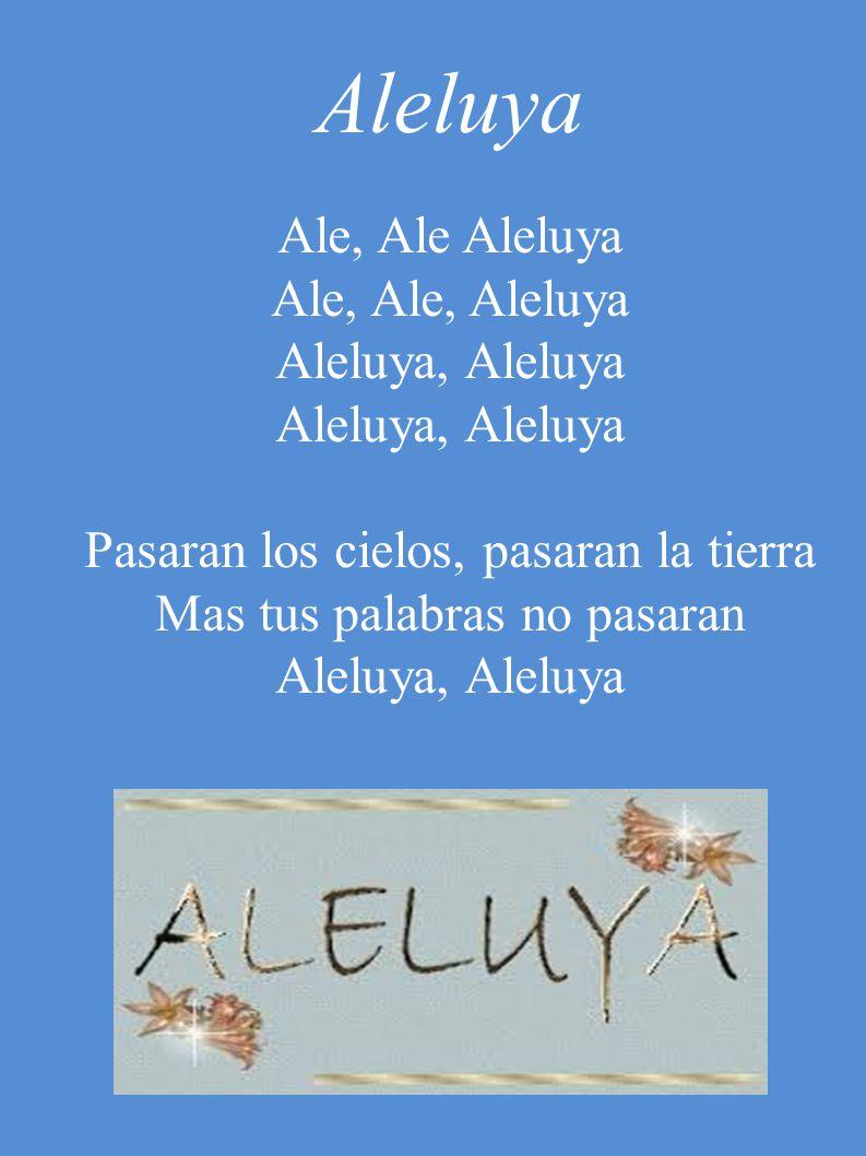 Aleluya Ale, Ale Aleluya Ale, Ale, Aleluya Aleluya, Aleluya Pasaran los cielos, pasaran la tierra Mas tus palabras no pasaran Aleluya, Aleluya