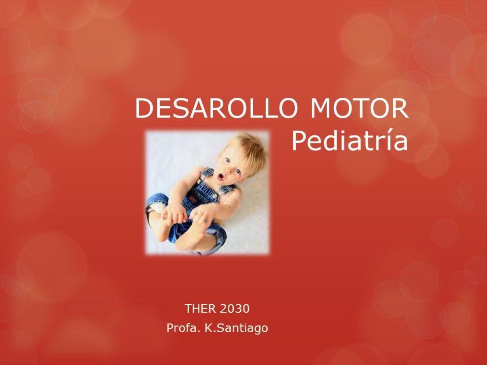 DESAROLLO MOTOR Pediatría THER 2030 Profa. K.Santiago