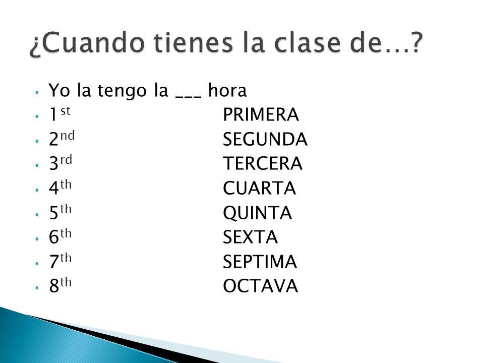 Yo la tengo la ___ hora 1 st PRIMERA 2 nd SEGUNDA 3 rd TERCERA 4 th CUARTA 5 th QUINTA 6 th SEXTA 7 th SEPTIMA 8 th OCTAVA