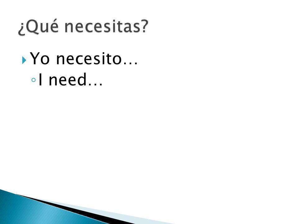  Yo necesito… ◦ I need…