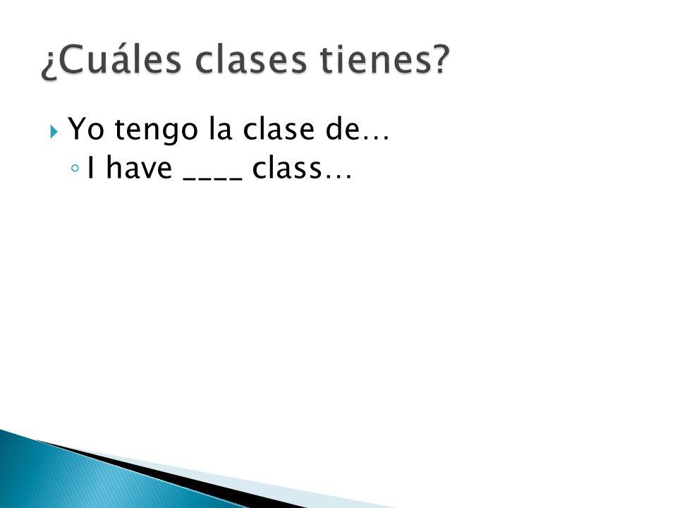  Yo tengo la clase de… ◦ I have ____ class…