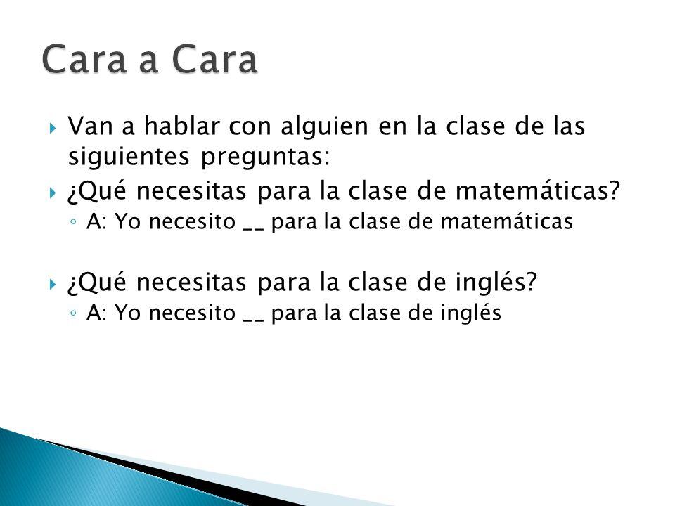  Van a hablar con alguien en la clase de las siguientes preguntas:  ¿Qué necesitas para la clase de matemáticas.
