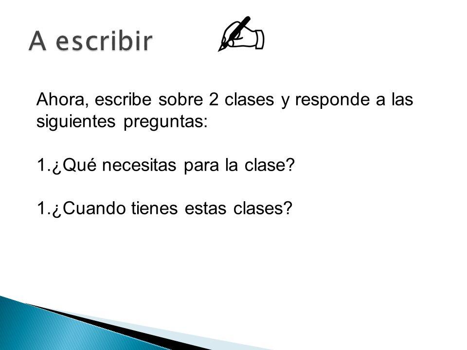 Ahora, escribe sobre 2 clases y responde a las siguientes preguntas: 1.¿Qué necesitas para la clase.