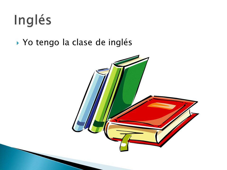  Yo tengo la clase de inglés