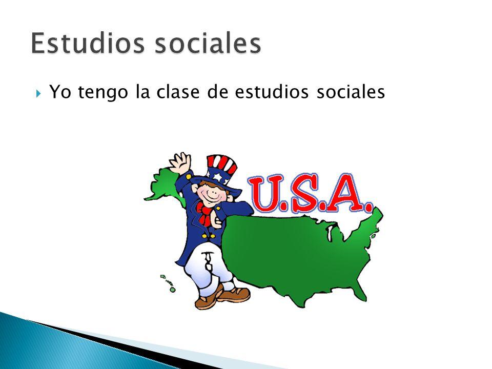  Yo tengo la clase de estudios sociales