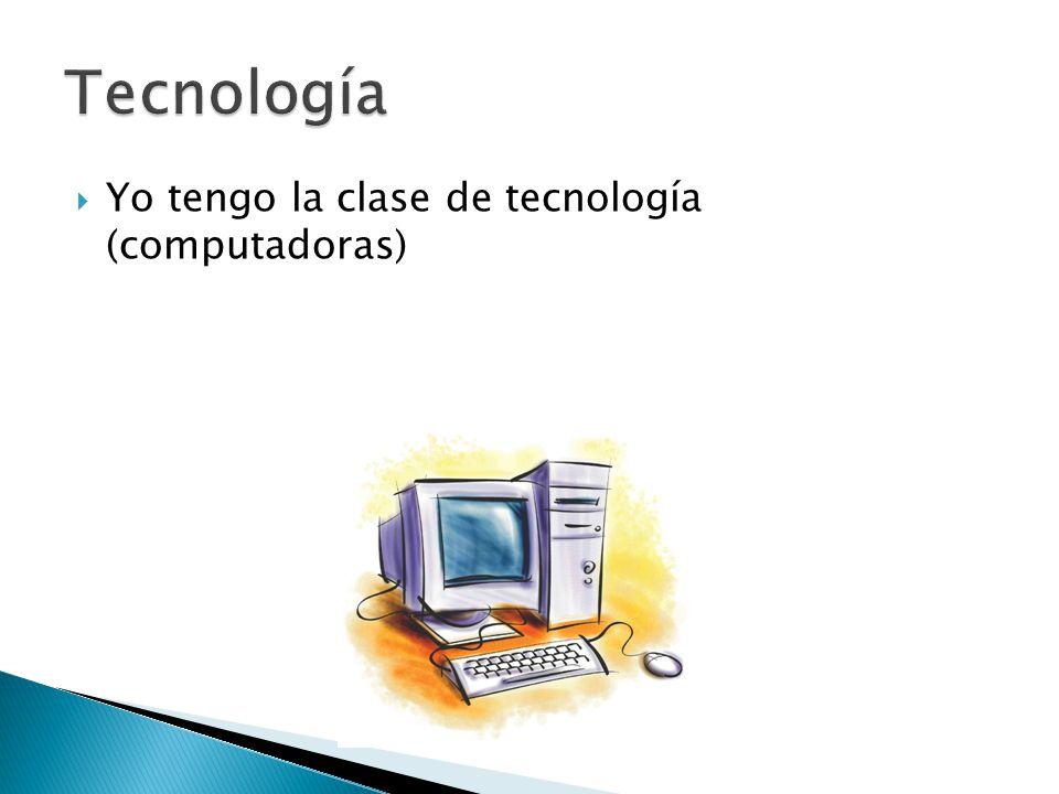  Yo tengo la clase de tecnología (computadoras)