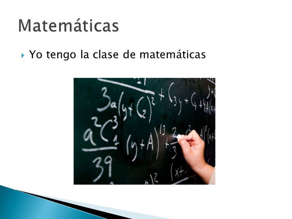  Yo tengo la clase de matemáticas