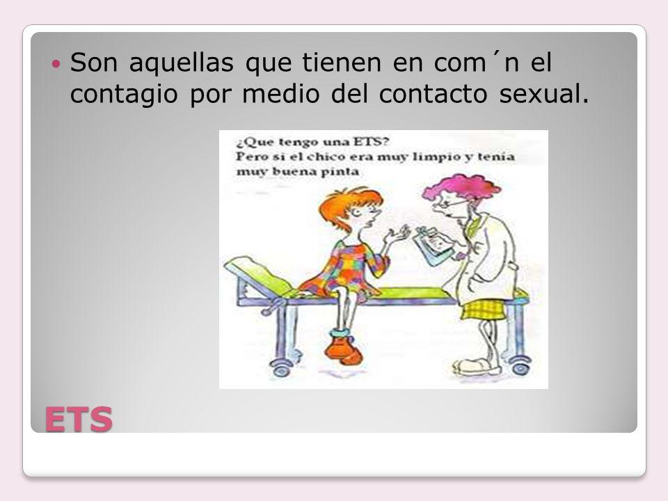 ETS Son aquellas que tienen en com´n el contagio por medio del contacto sexual.