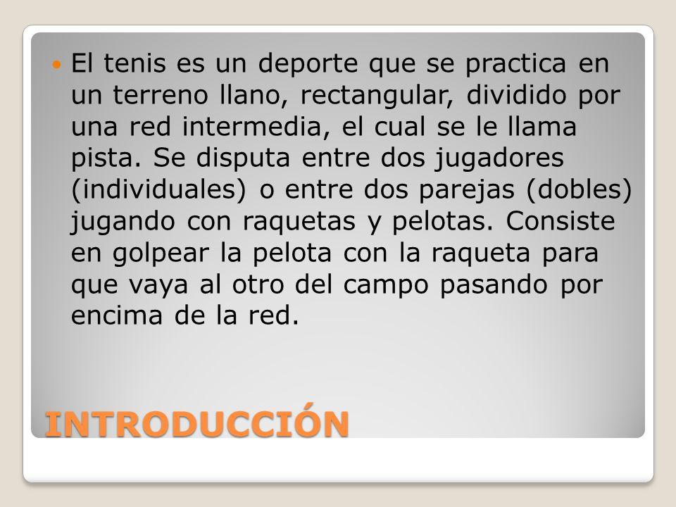 INTRODUCCIÓN El tenis es un deporte que se practica en un terreno llano, rectangular, dividido por una red intermedia, el cual se le llama pista. Se d