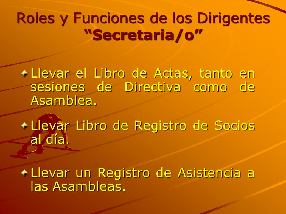 """Roles y Funciones de los Dirigentes """"Secretaria/o"""" Llevar el Libro de Actas, tanto en sesiones de Directiva como de Asamblea. Llevar Libro de Registro"""