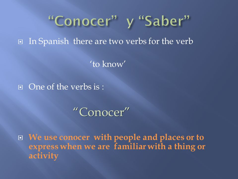  In Spanish there are two verbs for the verb 'to know'  One of the verbs is : Conocer Conocer  We use conocer with people and places or to express when we are familiar with a thing or activity