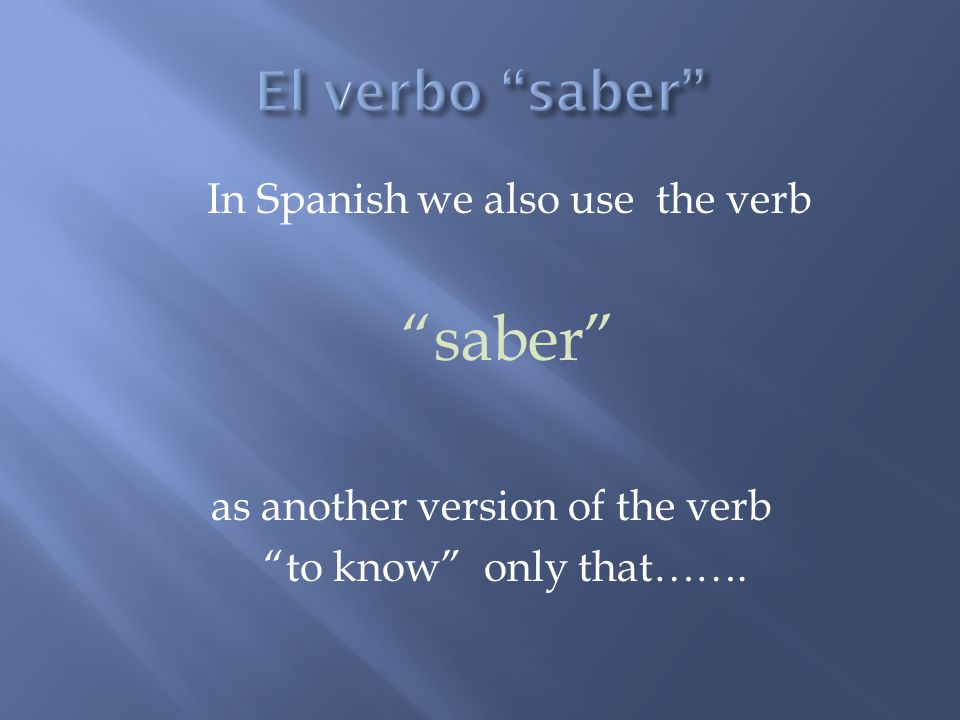 In Spanish we also use the verb saber as another version of the verb to know only that…….