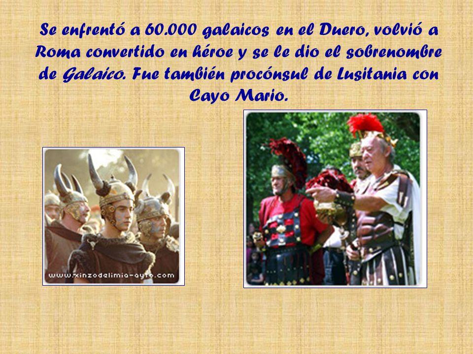 Se enfrentó a 60.000 galaicos en el Duero, volvió a Roma convertido en héroe y se le dio el sobrenombre de Galaico.
